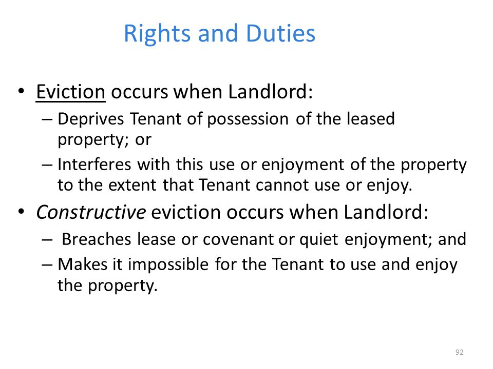 Rights and Duties Eviction occurs when Landlord: – Deprives Tenant of possession of the leased property; or – Interferes with this use or enjoyment of the property to the extent that Tenant cannot use or enjoy.