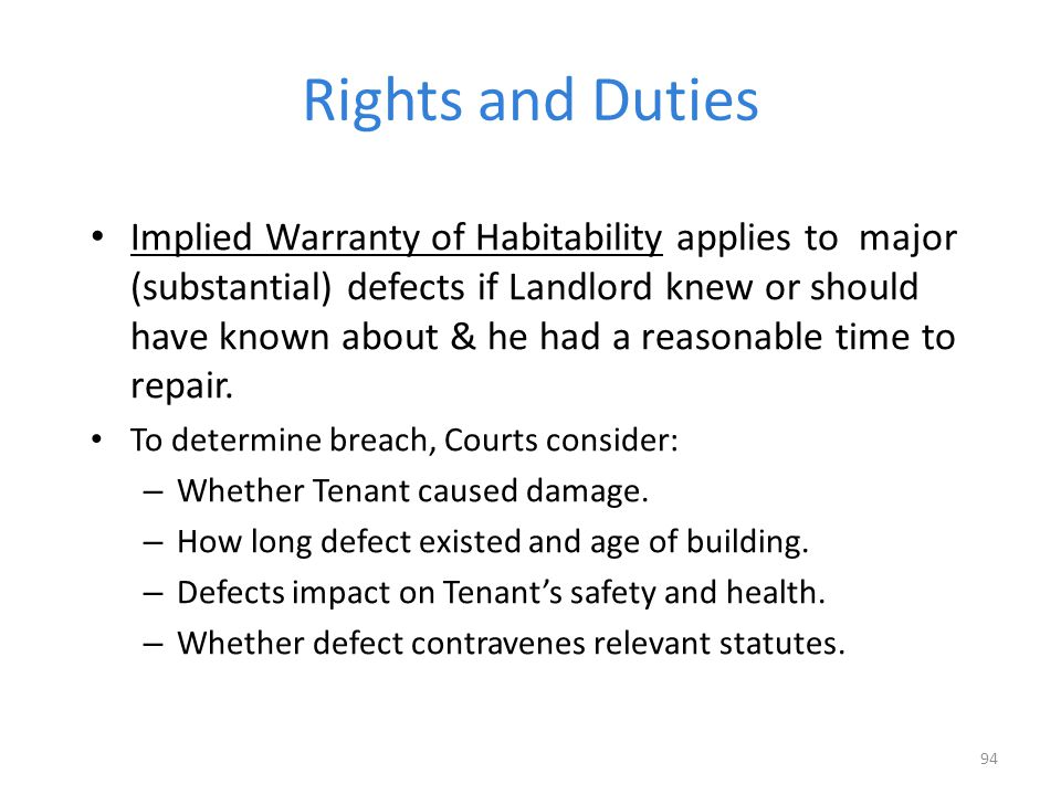 Rights and Duties Implied Warranty of Habitability applies to major (substantial) defects if Landlord knew or should have known about & he had a reasonable time to repair.