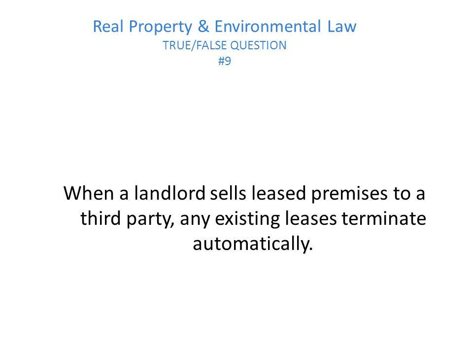 Real Property & Environmental Law TRUE/FALSE QUESTION #9 When a landlord sells leased premises to a third party, any existing leases terminate automatically.