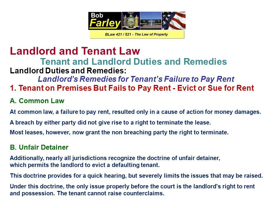 Landlord and Tenant Law Tenant and Landlord Duties and Remedies Tenant's Duties: Duty To Pay Rent At common law, rent is due at the end of the leaseho