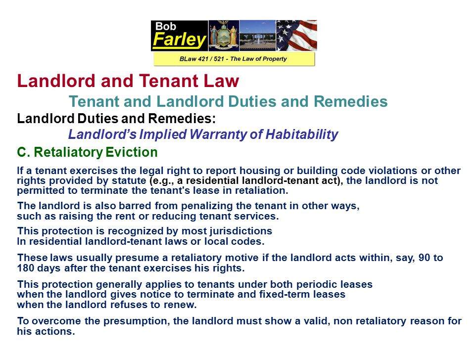 Landlord and Tenant Law Tenant and Landlord Duties and Remedies Landlord Duties and Remedies: Landlord's Implied Warranty of Habitability Most jurisdictions have now adopted the implied warranty of habitability for residential tenancies (It is rarely applied to nonresidential cases, unlike constructive eviction.) The standards are more favorable to tenants than in constructive eviction, and the range of remedies is much broader.
