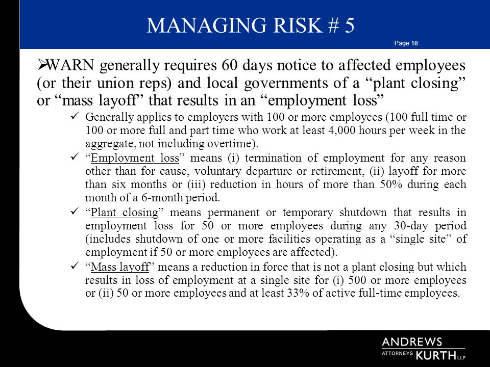 Page 18 MANAGING RISK # 5  WARN generally requires 60 days notice to affected employees (or their union reps) and local governments of a plant closing or mass layoff that results in an employment loss Generally applies to employers with 100 or more employees (100 full time or 100 or more full and part time who work at least 4,000 hours per week in the aggregate, not including overtime).