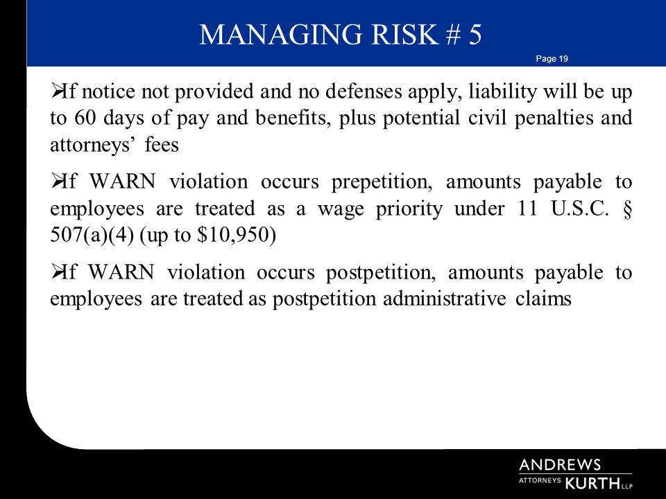 Page 19 MANAGING RISK # 5  If notice not provided and no defenses apply, liability will be up to 60 days of pay and benefits, plus potential civil penalties and attorneys' fees  If WARN violation occurs prepetition, amounts payable to employees are treated as a wage priority under 11 U.S.C.