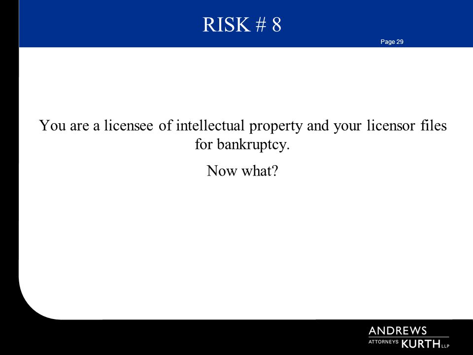 Page 29 RISK # 8 You are a licensee of intellectual property and your licensor files for bankruptcy.