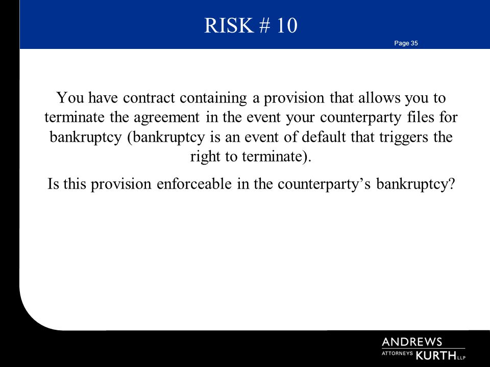 Page 35 RISK # 10 You have contract containing a provision that allows you to terminate the agreement in the event your counterparty files for bankruptcy (bankruptcy is an event of default that triggers the right to terminate).