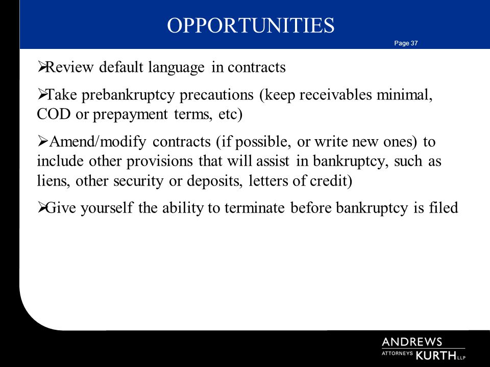 Page 37 OPPORTUNITIES  Review default language in contracts  Take prebankruptcy precautions (keep receivables minimal, COD or prepayment terms, etc)  Amend/modify contracts (if possible, or write new ones) to include other provisions that will assist in bankruptcy, such as liens, other security or deposits, letters of credit)  Give yourself the ability to terminate before bankruptcy is filed