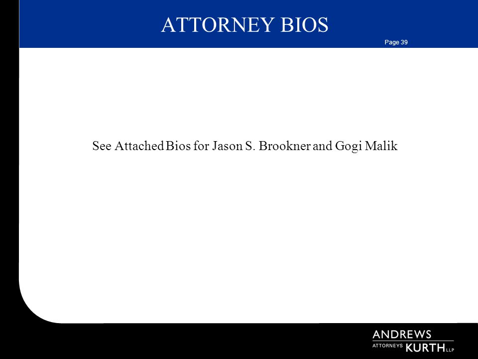 Page 39 ATTORNEY BIOS See Attached Bios for Jason S. Brookner and Gogi Malik