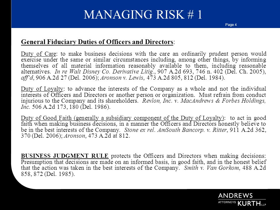Page 4 MANAGING RISK # 1 General Fiduciary Duties of Officers and Directors: Duty of Care: to make business decisions with the care an ordinarily prudent person would exercise under the same or similar circumstances including, among other things, by informing themselves of all material information reasonably available to them, including reasonable alternatives.