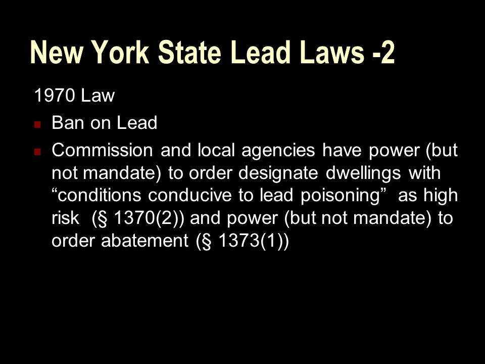 New York State Lead Laws -2 1970 Law Ban on Lead Commission and local agencies have power (but not mandate) to order designate dwellings with conditions conducive to lead poisoning as high risk (§ 1370(2)) and power (but not mandate) to order abatement (§ 1373(1))