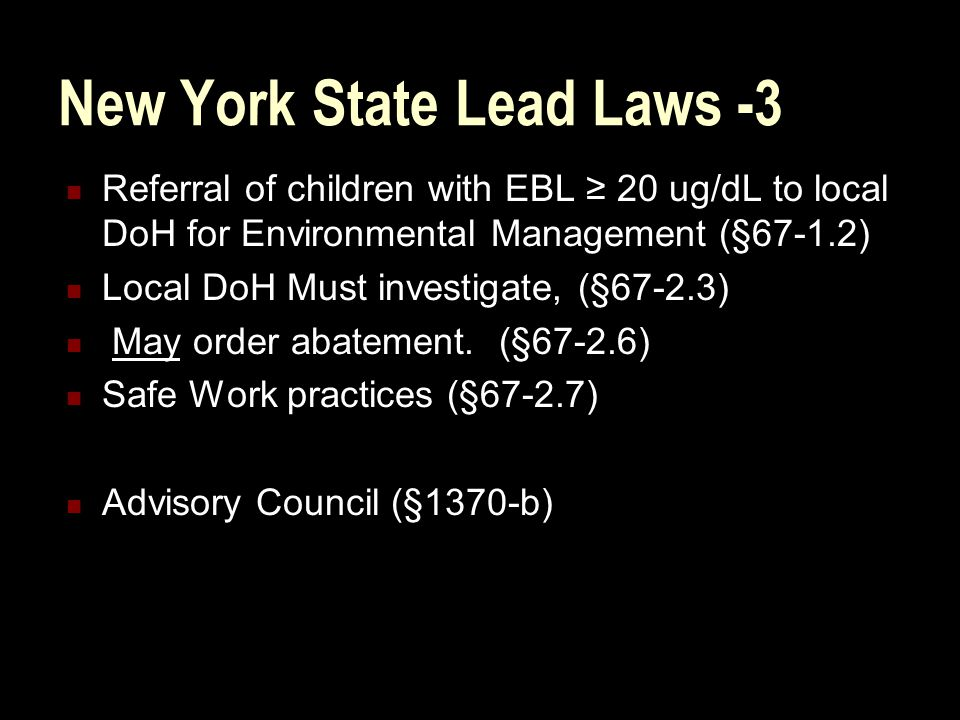 New York State Lead Laws -3 Referral of children with EBL ≥ 20 ug/dL to local DoH for Environmental Management (§67-1.2) Local DoH Must investigate, (§67-2.3) May order abatement.