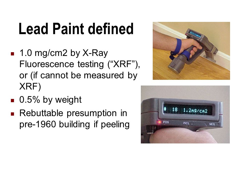 Lead Paint defined 1.0 mg/cm2 by X-Ray Fluorescence testing ( XRF ), or (if cannot be measured by XRF) 0.5% by weight Rebuttable presumption in pre-1960 building if peeling