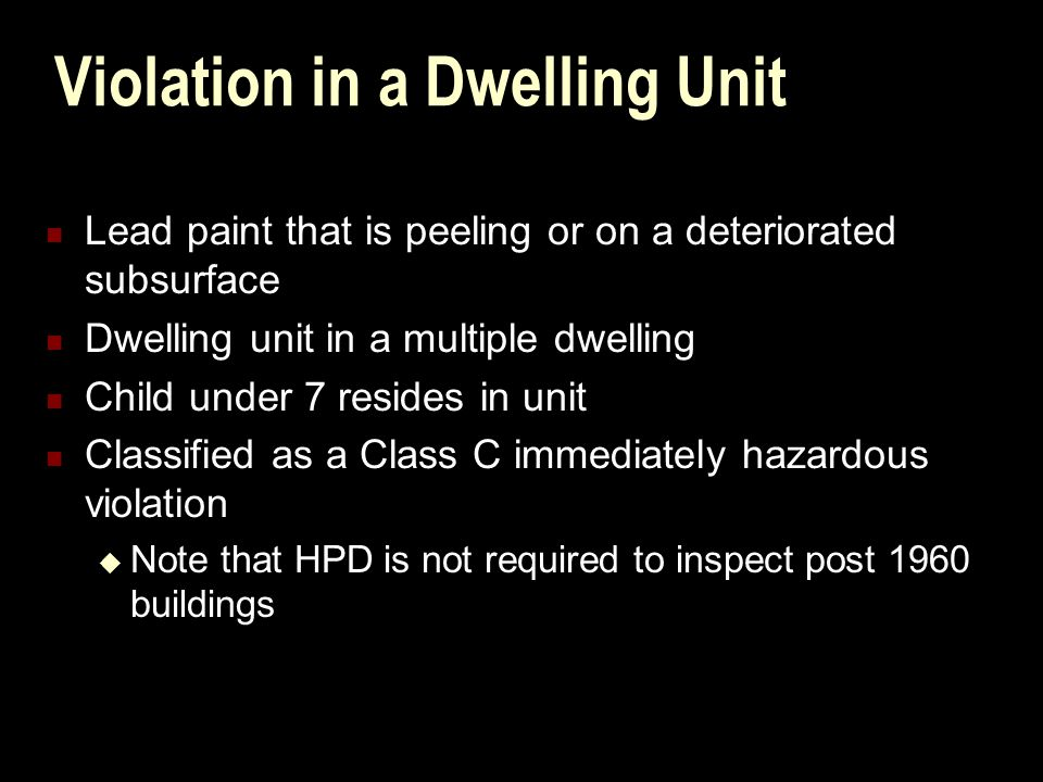 Violation in a Dwelling Unit Lead paint that is peeling or on a deteriorated subsurface Dwelling unit in a multiple dwelling Child under 7 resides in unit Classified as a Class C immediately hazardous violation  Note that HPD is not required to inspect post 1960 buildings