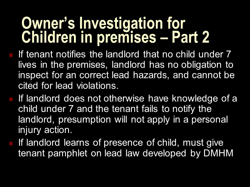 Owner's Investigation for Children in premises – Part 2 If tenant notifies the landlord that no child under 7 lives in the premises, landlord has no obligation to inspect for an correct lead hazards, and cannot be cited for lead violations.