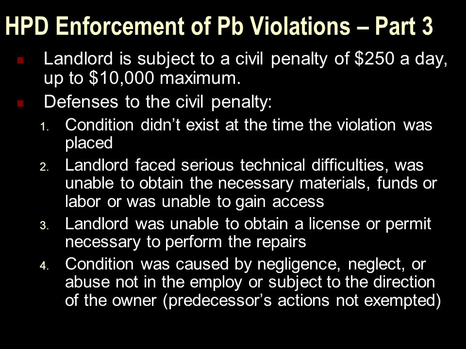 HPD Enforcement of Pb Violations – Part 3 Landlord is subject to a civil penalty of $250 a day, up to $10,000 maximum.