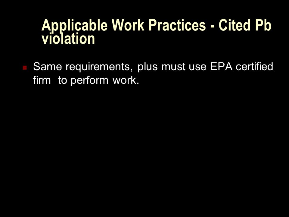 Applicable Work Practices - Cited Pb violation Same requirements, plus must use EPA certified firm to perform work.