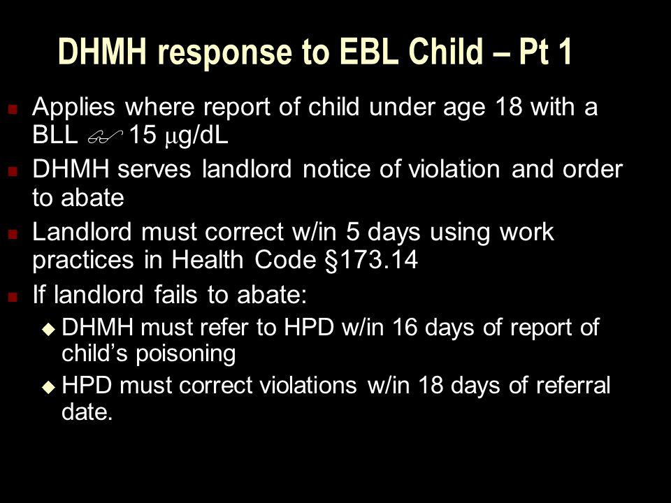 DHMH response to EBL Child – Pt 1 Applies where report of child under age 18 with a BLL  15 μ g/dL DHMH serves landlord notice of violation and order to abate Landlord must correct w/in 5 days using work practices in Health Code §173.14 If landlord fails to abate:  DHMH must refer to HPD w/in 16 days of report of child's poisoning  HPD must correct violations w/in 18 days of referral date.