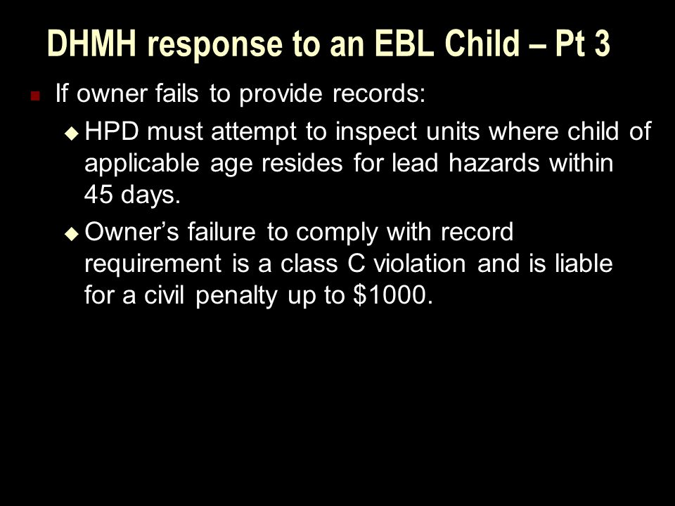 DHMH response to an EBL Child – Pt 3 If owner fails to provide records:  HPD must attempt to inspect units where child of applicable age resides for lead hazards within 45 days.