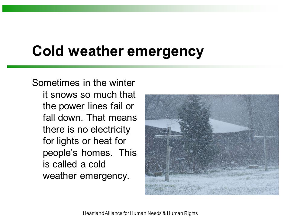 Heartland Alliance for Human Needs & Human Rights Cold weather emergency Sometimes in the winter it snows so much that the power lines fail or fall down.