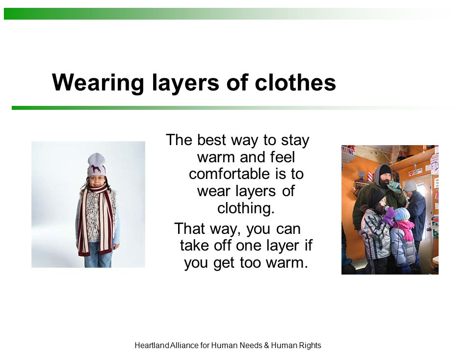 Heartland Alliance for Human Needs & Human Rights Wearing layers of clothes The best way to stay warm and feel comfortable is to wear layers of clothing.
