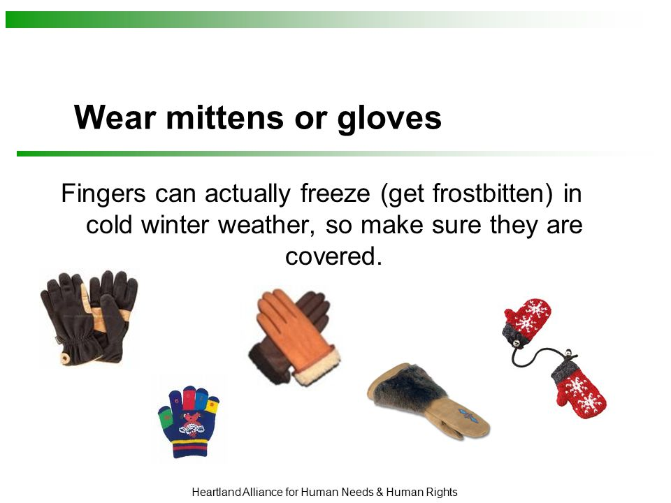 Heartland Alliance for Human Needs & Human Rights Wear mittens or gloves Fingers can actually freeze (get frostbitten) in cold winter weather, so make