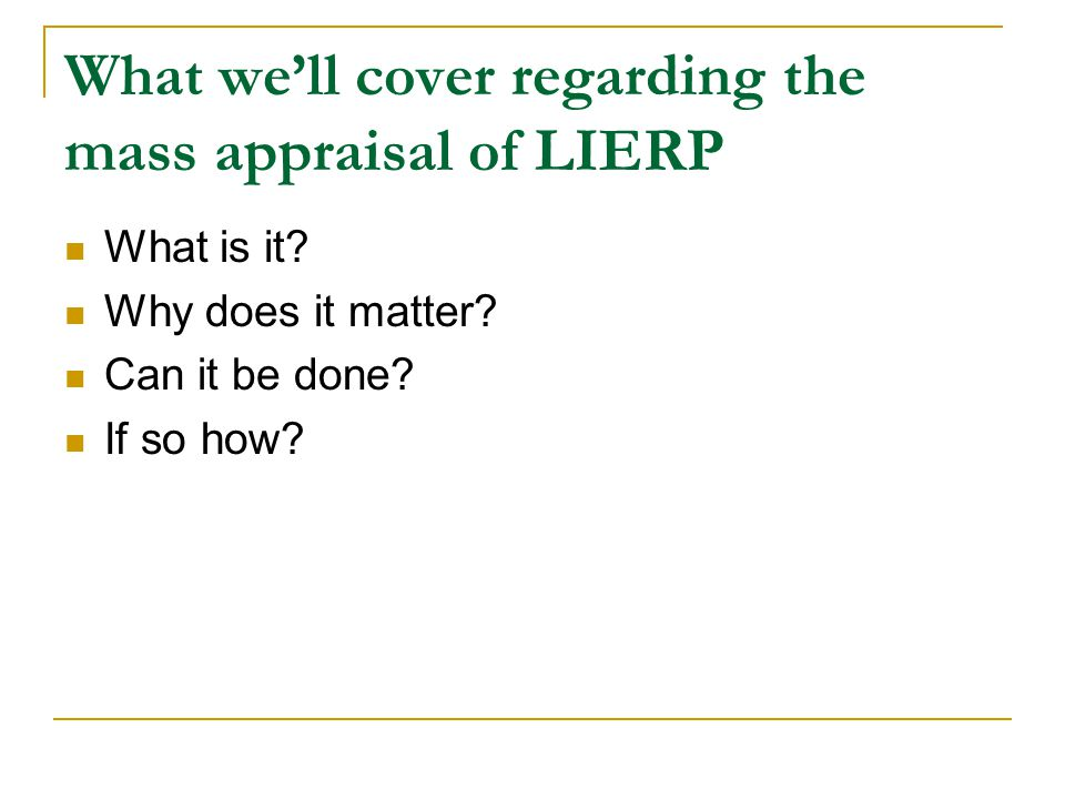 What we'll cover regarding the mass appraisal of LIERP What is it.