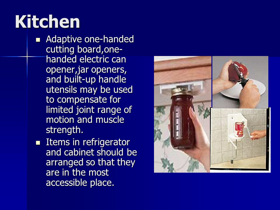Kitchen Adaptive one-handed cutting board,one- handed electric can opener,jar openers, and built-up handle utensils may be used to compensate for limited joint range of motion and muscle strength.