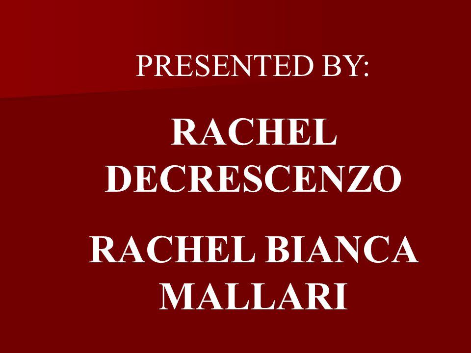 PRESENTED BY: RACHEL DECRESCENZO RACHEL BIANCA MALLARI