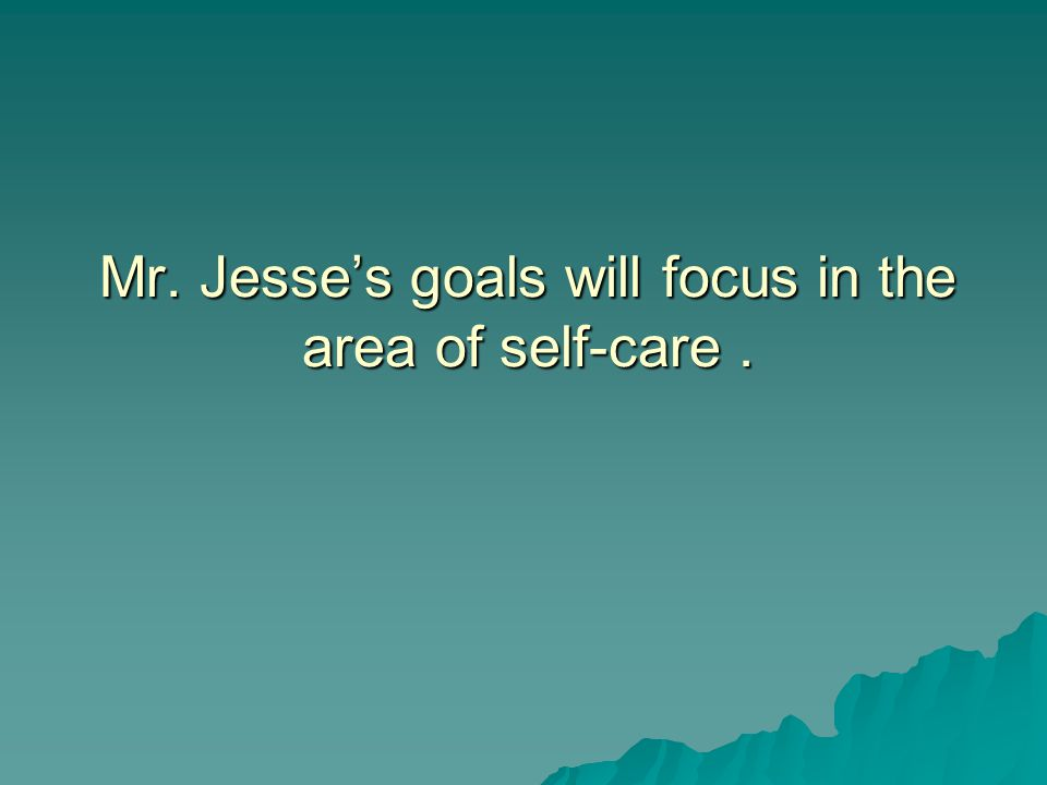 Mr. Jesse's goals will focus in the area of self-care.
