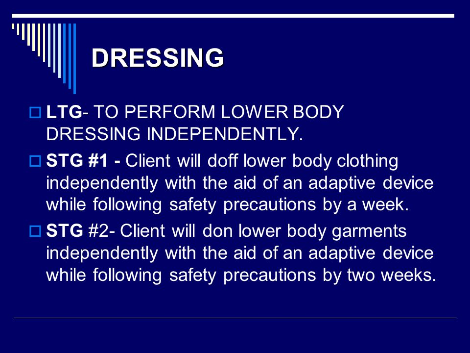DRESSING  LTG- TO PERFORM LOWER BODY DRESSING INDEPENDENTLY.