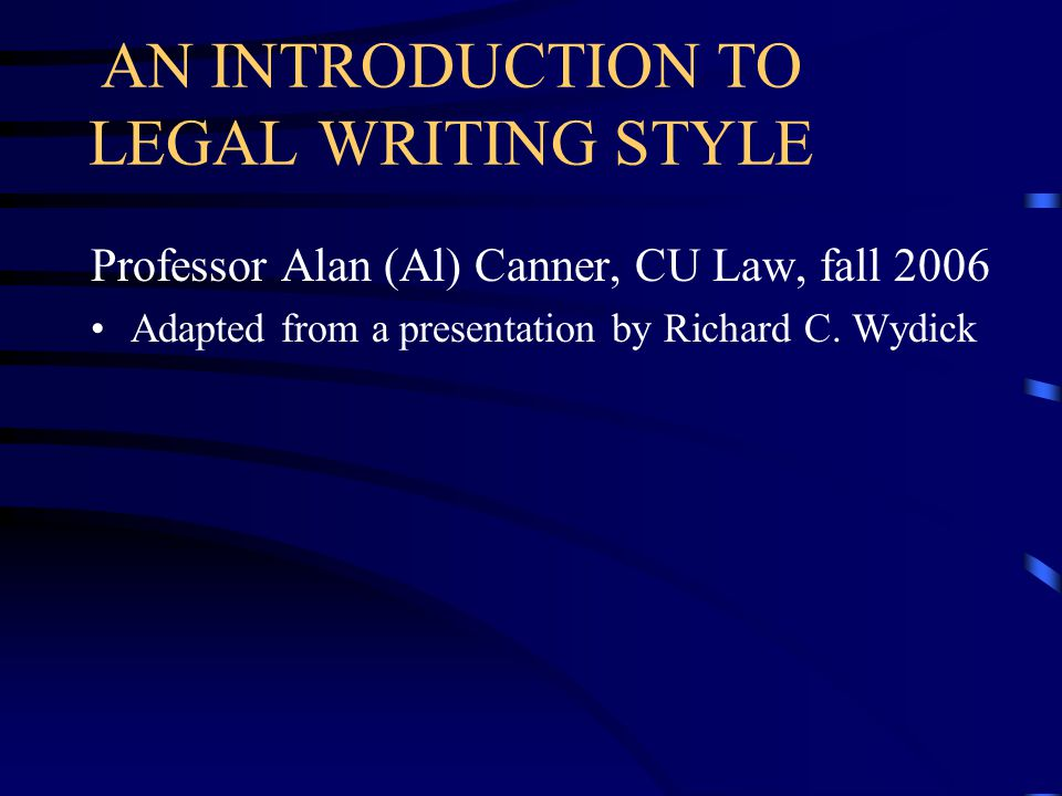 AN INTRODUCTION TO LEGAL WRITING STYLE Professor Alan (Al) Canner, CU Law, fall 2006 Adapted from a presentation by Richard C.