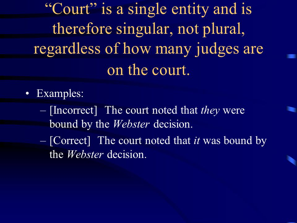 """""""Court"""" is a single entity and is therefore singular, not plural, regardless of how many judges are on the court. Examples: –[Incorrect] The court not"""