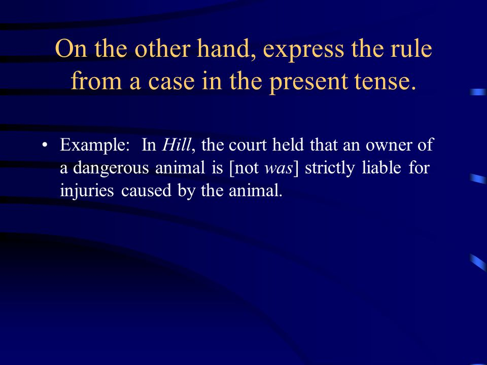 On the other hand, express the rule from a case in the present tense. Example: In Hill, the court held that an owner of a dangerous animal is [not was