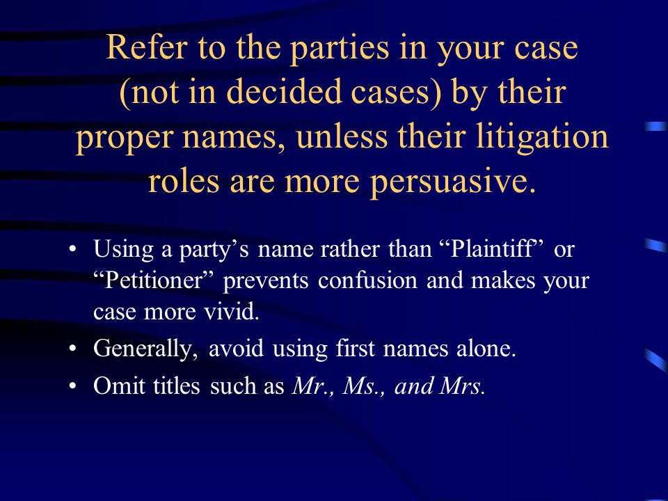 Refer to the parties in your case (not in decided cases) by their proper names, unless their litigation roles are more persuasive. Using a party's nam