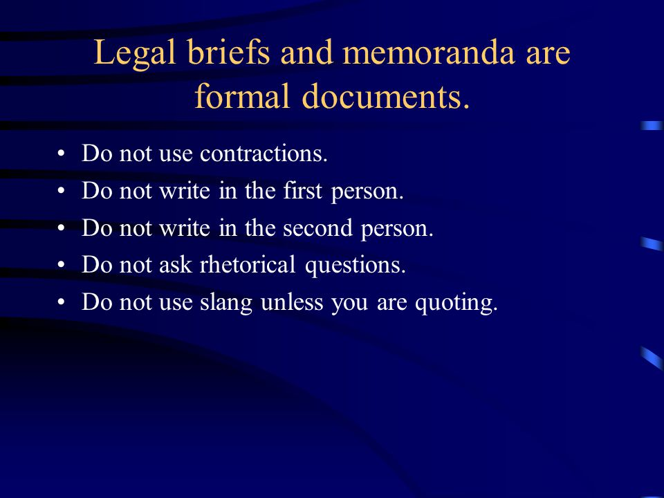 Legal briefs and memoranda are formal documents. Do not use contractions. Do not write in the first person. Do not write in the second person. Do not