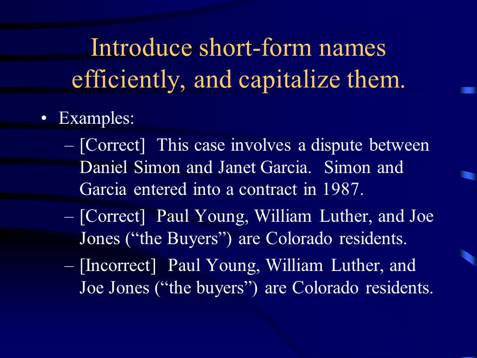 Introduce short-form names efficiently, and capitalize them. Examples: –[Correct] This case involves a dispute between Daniel Simon and Janet Garcia.