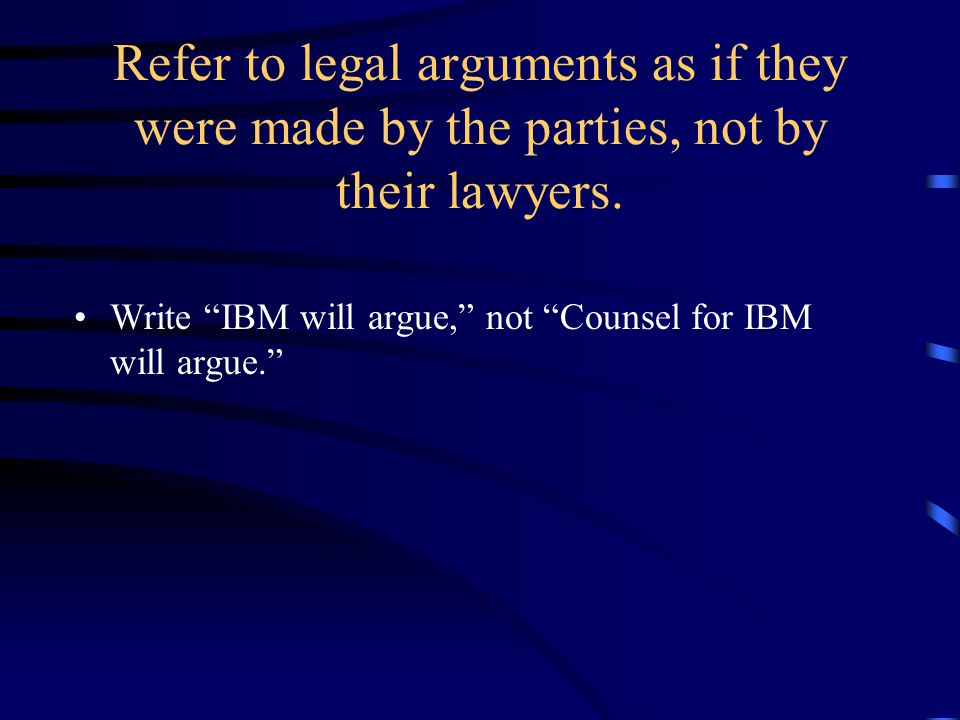 Refer to legal arguments as if they were made by the parties, not by their lawyers.