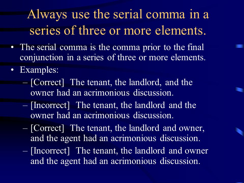 Always use the serial comma in a series of three or more elements. The serial comma is the comma prior to the final conjunction in a series of three o