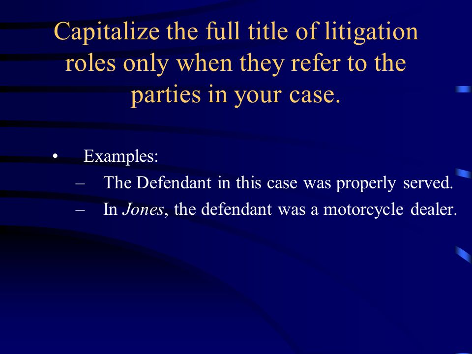 Capitalize the full title of litigation roles only when they refer to the parties in your case. Examples: –The Defendant in this case was properly ser