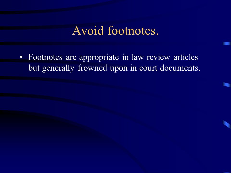 Avoid footnotes. Footnotes are appropriate in law review articles but generally frowned upon in court documents.