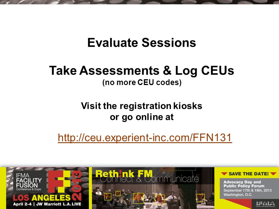 Evaluate Sessions Take Assessments & Log CEUs (no more CEU codes) Visit the registration kiosks or go online at http://ceu.experient-inc.com/FFN131