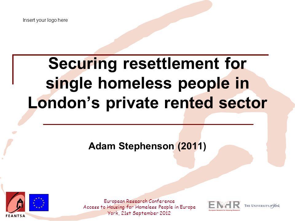 European Research Conference Access to Housing for Homeless People in Europe York, 21st September 2012 Findings Professional perspectives – single accommodation rate Under 35s excluded – only one scheme accepted under 25s prior to changes  SAR substantially below market rents  confusion over how LAs will interpret exemptions Adaptations being considered:  LA – converting decommissioned hostels to HMOs  Exploring procurement of HMOs, but poor response from licensed HMO landlords creation of HMOs economically unviable concerns regarding support arrangements
