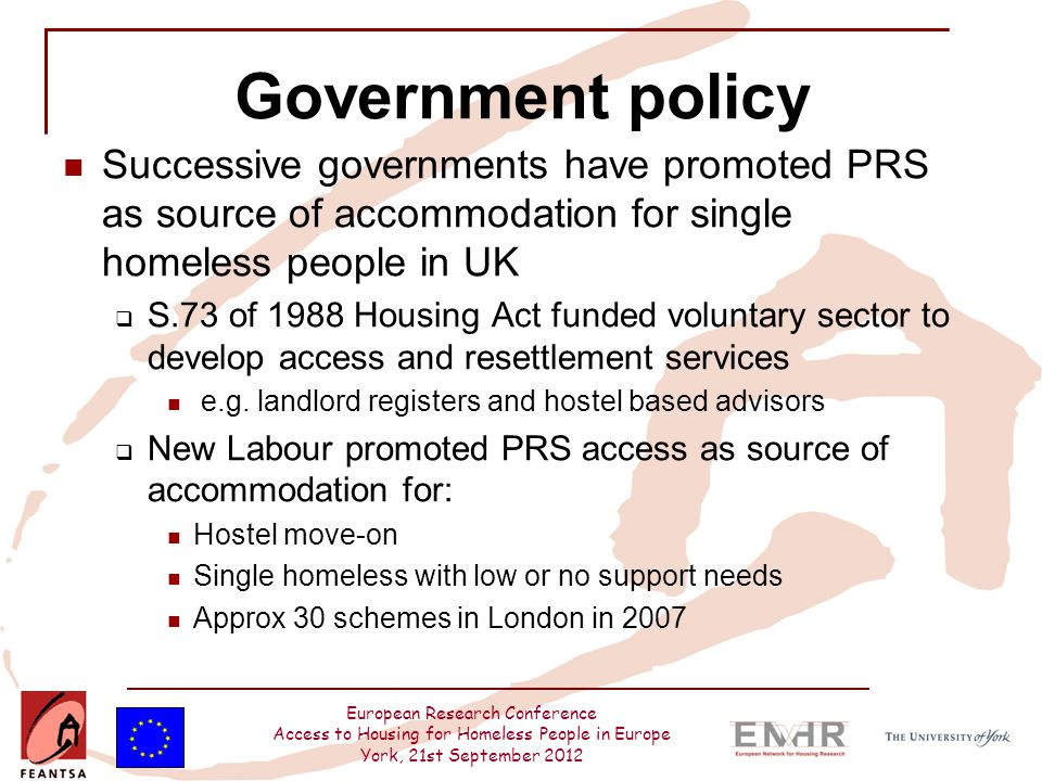 European Research Conference Access to Housing for Homeless People in Europe York, 21st September 2012 Government policy Coalition government (CLG, 2010a:40)  We are keen to support the voluntary sector and local authorities to help single homeless people access accommodation in the private rented sector Crisis PRS Access Development Programme  Committed £10million over 3years  Created12 new schemes in London