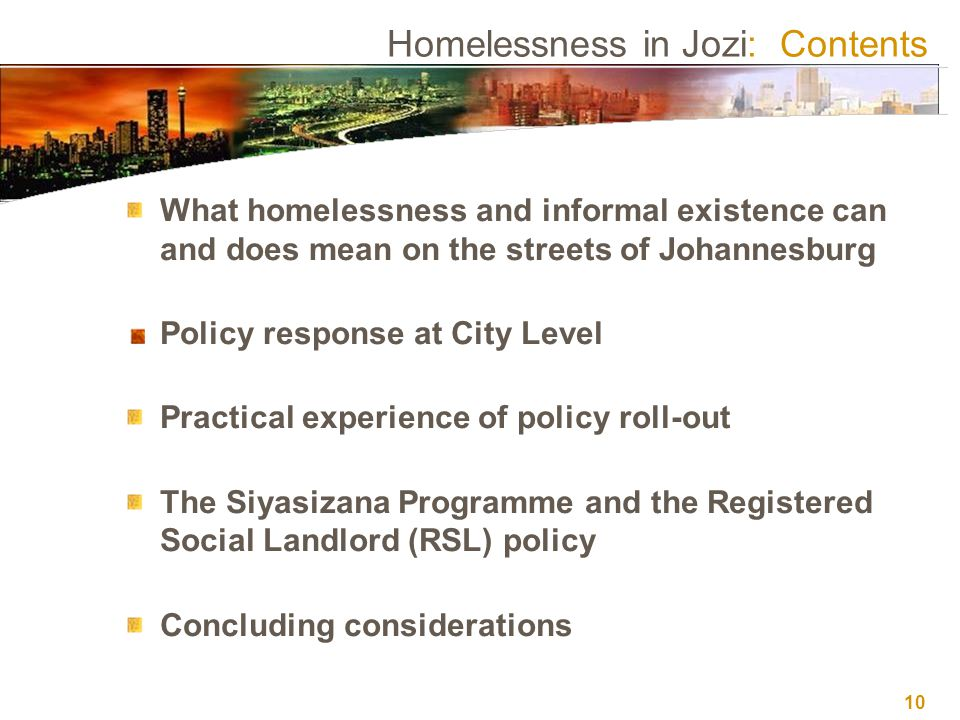 10 Homelessness in Jozi: Contents What homelessness and informal existence can and does mean on the streets of Johannesburg Policy response at City Level Practical experience of policy roll-out The Siyasizana Programme and the Registered Social Landlord (RSL) policy Concluding considerations