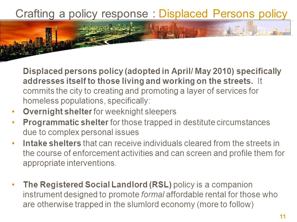 11 Crafting a policy response : Displaced Persons policy Displaced persons policy (adopted in April/ May 2010) specifically addresses itself to those living and working on the streets.