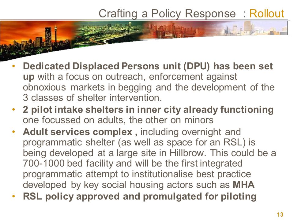 13 Crafting a Policy Response : Rollout Dedicated Displaced Persons unit (DPU) has been set up with a focus on outreach, enforcement against obnoxious markets in begging and the development of the 3 classes of shelter intervention.