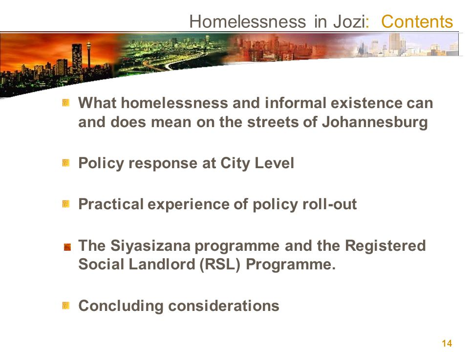 14 Homelessness in Jozi: Contents What homelessness and informal existence can and does mean on the streets of Johannesburg Policy response at City Level Practical experience of policy roll-out The Siyasizana programme and the Registered Social Landlord (RSL) Programme.