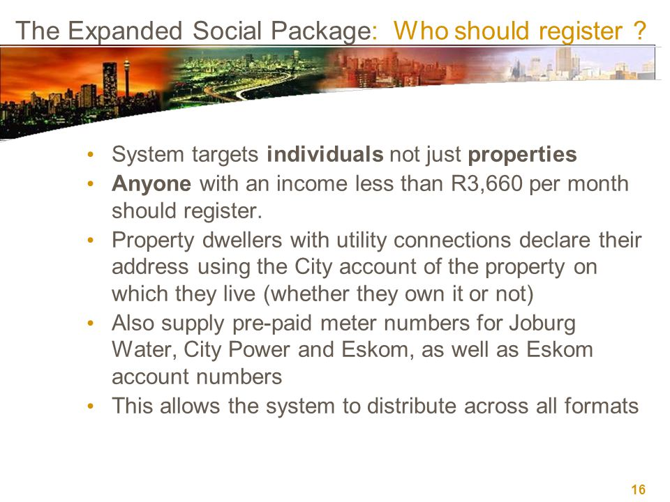 16 The Expanded Social Package: Who should register ? System targets individuals not just properties Anyone with an income less than R3,660 per month