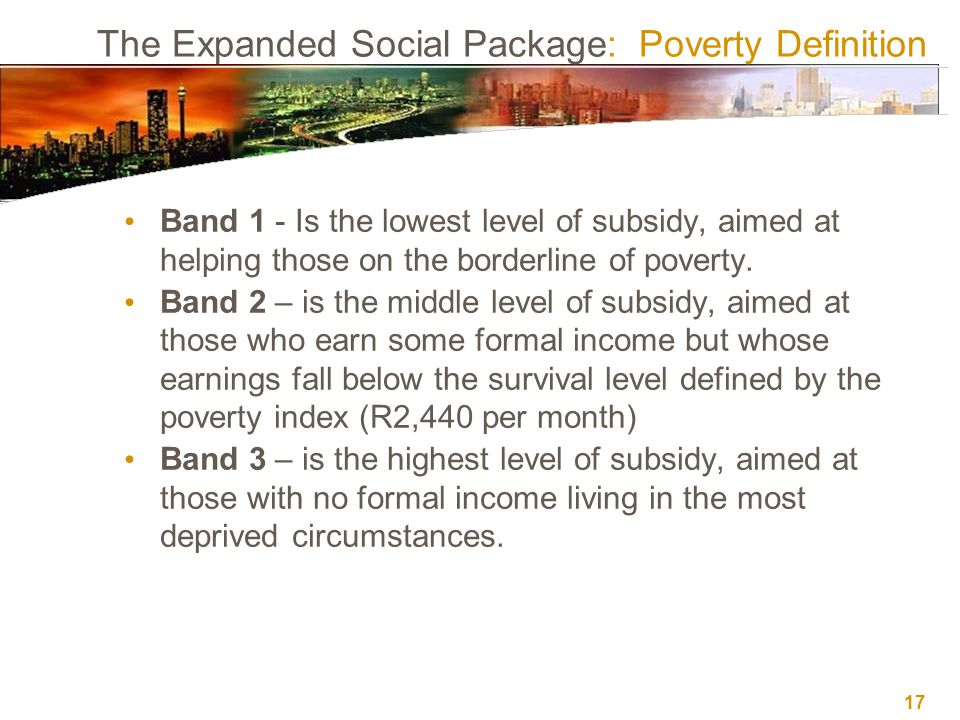 17 The Expanded Social Package: Poverty Definition Band 1 - Is the lowest level of subsidy, aimed at helping those on the borderline of poverty. Band