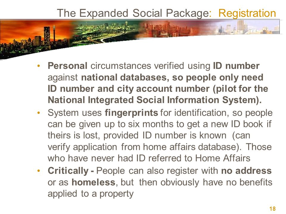 18 The Expanded Social Package: Registration Personal circumstances verified using ID number against national databases, so people only need ID number and city account number (pilot for the National Integrated Social Information System).