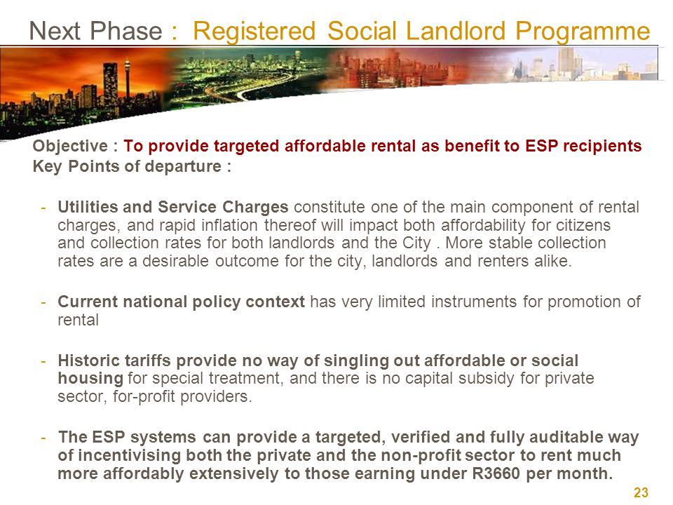 23 Next Phase : Registered Social Landlord Programme Objective : To provide targeted affordable rental as benefit to ESP recipients Key Points of departure : - Utilities and Service Charges constitute one of the main component of rental charges, and rapid inflation thereof will impact both affordability for citizens and collection rates for both landlords and the City.